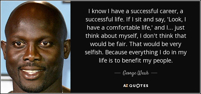 I know I have a successful career, a successful life. If I sit and say, 'Look, I have a comfortable life,' and I... just think about myself, I don't think that would be fair. That would be very selfish. Because everything I do in my life is to benefit my people. - George Weah