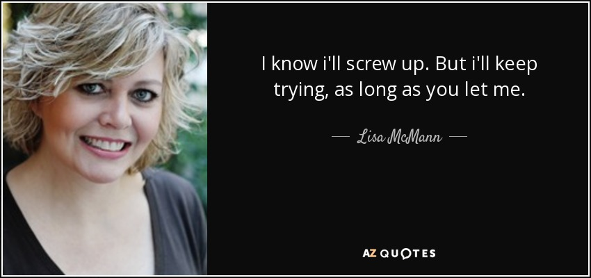 I know i'll screw up. But i'll keep trying, as long as you let me. - Lisa McMann