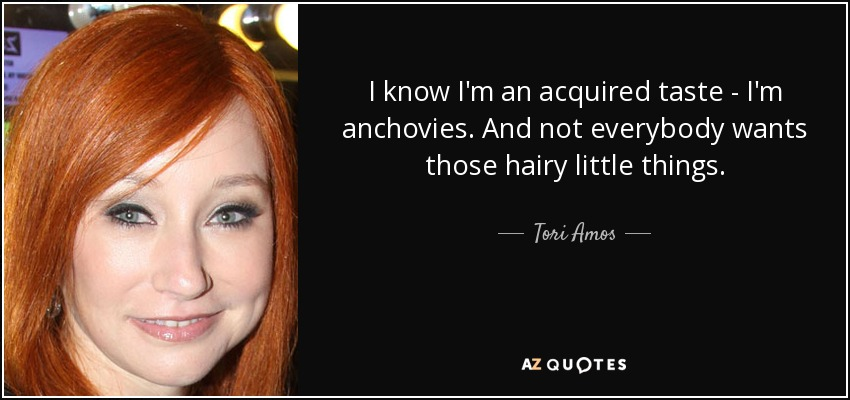 I know I'm an acquired taste - I'm anchovies. And not everybody wants those hairy little things. - Tori Amos