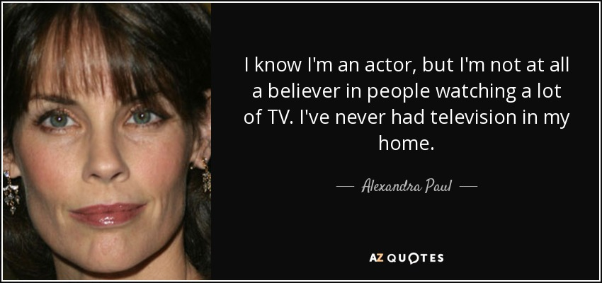 I know I'm an actor, but I'm not at all a believer in people watching a lot of TV. I've never had television in my home. - Alexandra Paul
