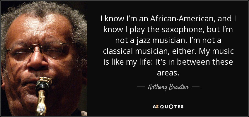 I know I'm an African-American, and I know I play the saxophone, but I'm not a jazz musician. I'm not a classical musician, either. My music is like my life: It's in between these areas. - Anthony Braxton