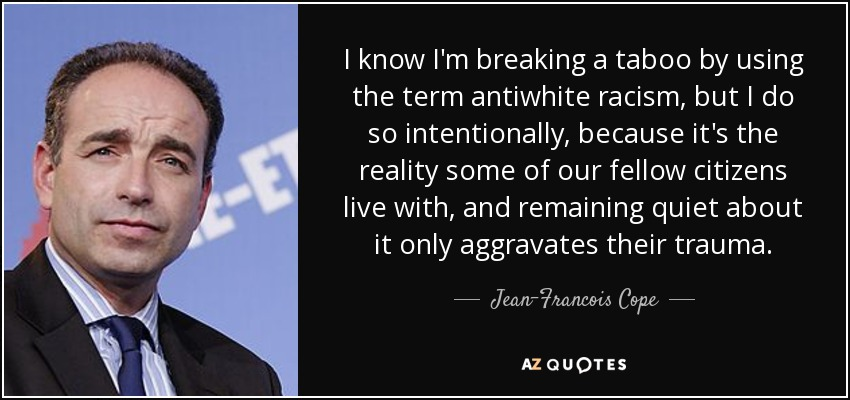 I know I'm breaking a taboo by using the term antiwhite racism, but I do so intentionally, because it's the reality some of our fellow citizens live with, and remaining quiet about it only aggravates their trauma. - Jean-Francois Cope