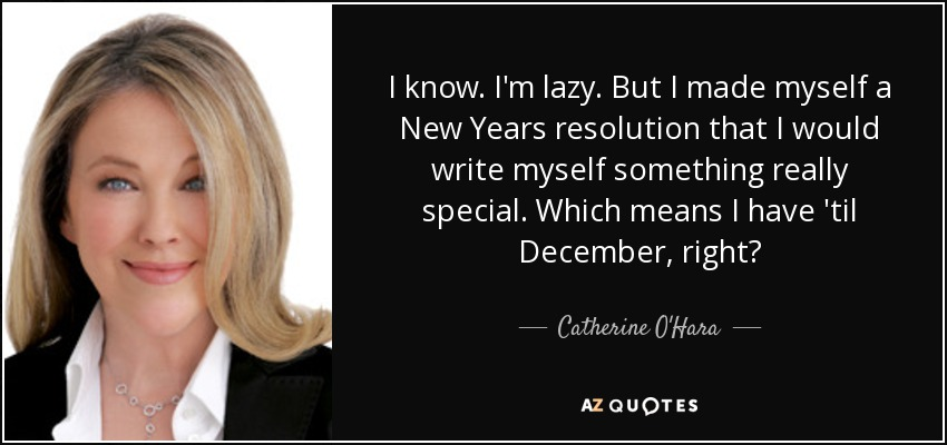 I know. I'm lazy. But I made myself a New Years resolution that I would write myself something really special. Which means I have 'til December, right? - Catherine O'Hara