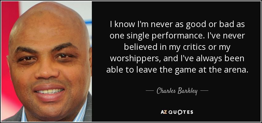 I know I'm never as good or bad as one single performance. I've never believed in my critics or my worshippers, and I've always been able to leave the game at the arena. - Charles Barkley