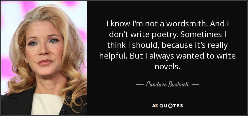 I know I'm not a wordsmith. And I don't write poetry. Sometimes I think I should, because it's really helpful. But I always wanted to write novels. - Candace Bushnell