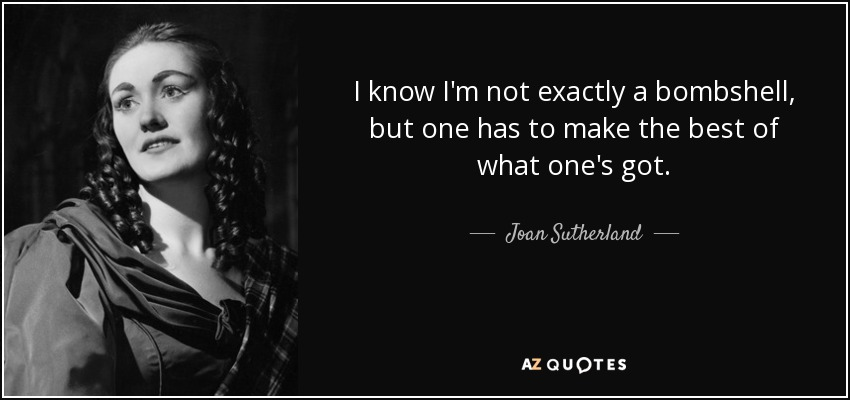 I know I'm not exactly a bombshell, but one has to make the best of what one's got. - Joan Sutherland