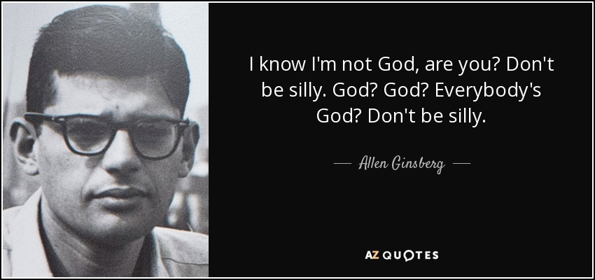 I know I'm not God, are you? Don't be silly. God? God? Everybody's God? Don't be silly. - Allen Ginsberg