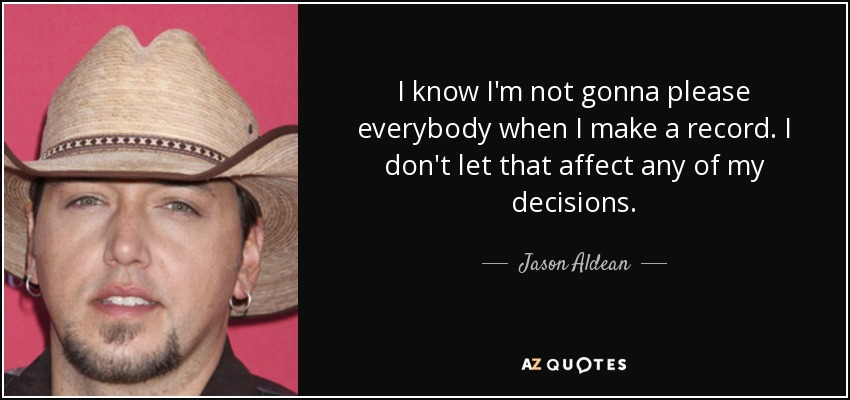I know I'm not gonna please everybody when I make a record. I don't let that affect any of my decisions. - Jason Aldean
