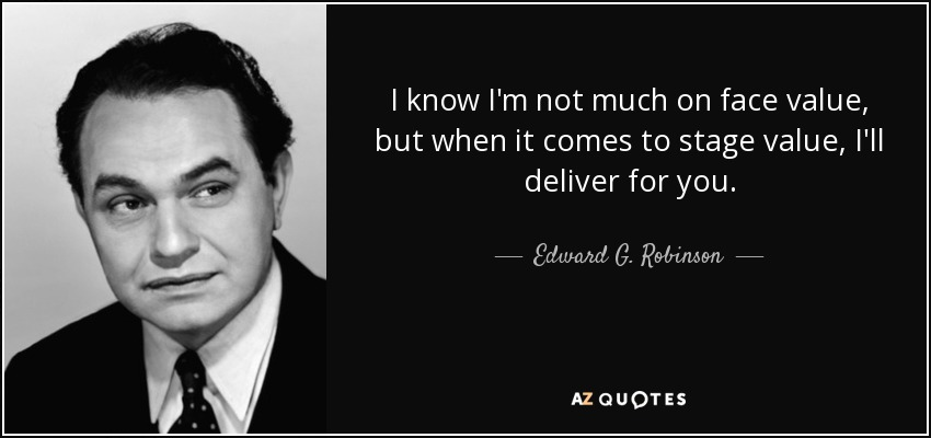 I know I'm not much on face value, but when it comes to stage value, I'll deliver for you. - Edward G. Robinson
