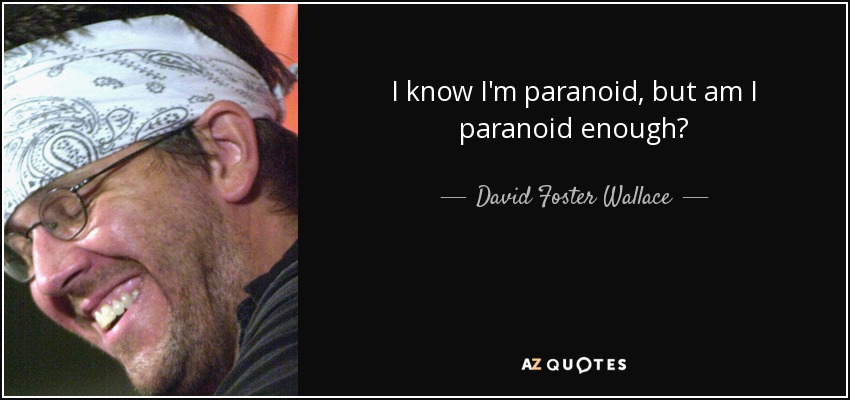 I know I'm paranoid, but am I paranoid enough? - David Foster Wallace