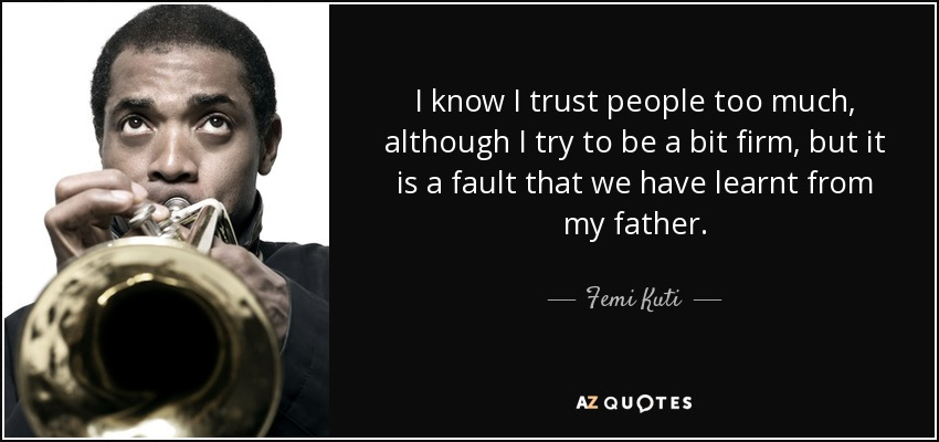 I know I trust people too much, although I try to be a bit firm, but it is a fault that we have learnt from my father. - Femi Kuti