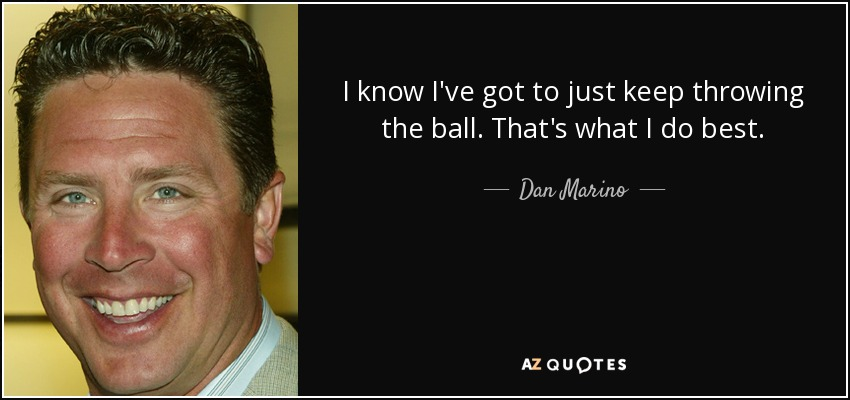 I know I've got to just keep throwing the ball. That's what I do best. - Dan Marino