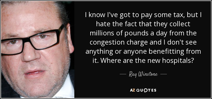 I know I've got to pay some tax, but I hate the fact that they collect millions of pounds a day from the congestion charge and I don't see anything or anyone benefitting from it. Where are the new hospitals? - Ray Winstone