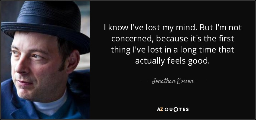 I know I've lost my mind. But I'm not concerned, because it's the first thing I've lost in a long time that actually feels good. - Jonathan Evison