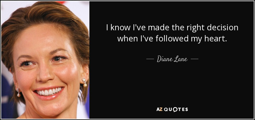 I know I've made the right decision when I've followed my heart. - Diane Lane