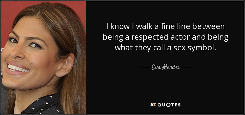 I know I walk a fine line between being a respected actor and being what they call a sex symbol. - Eva Mendes