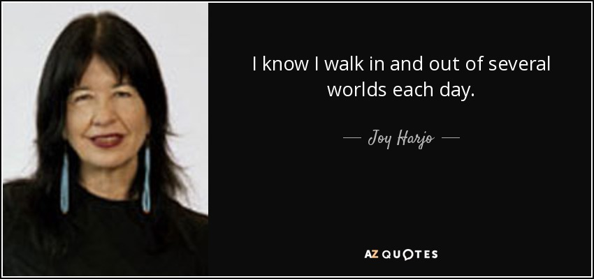 I know I walk in and out of several worlds each day. - Joy Harjo