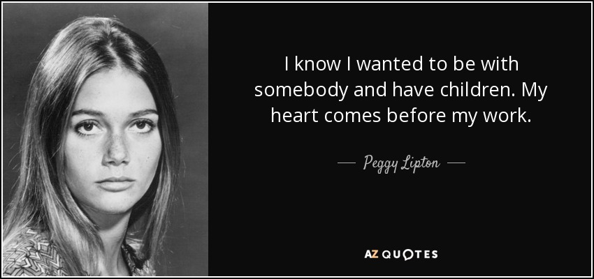 I know I wanted to be with somebody and have children. My heart comes before my work. - Peggy Lipton