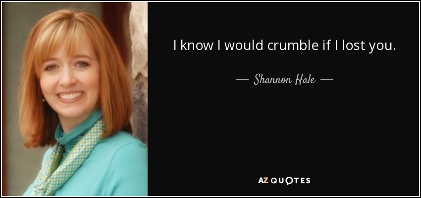 I know I would crumble if I lost you. - Shannon Hale