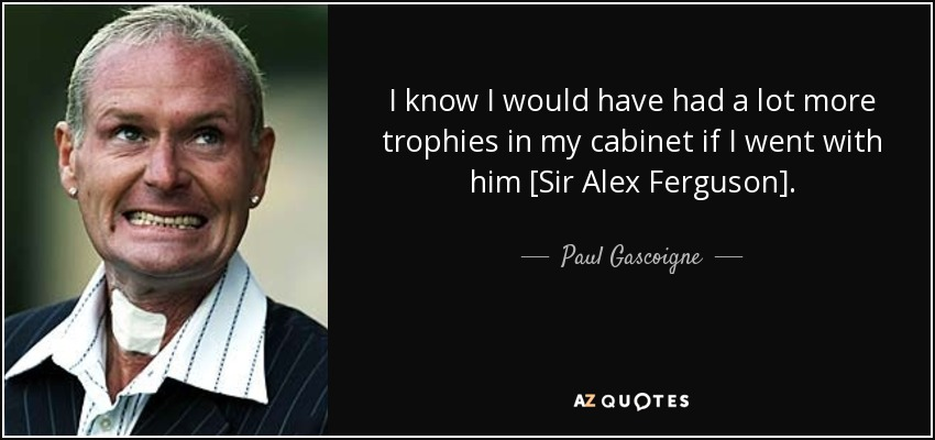 I know I would have had a lot more trophies in my cabinet if I went with him [Sir Alex Ferguson]. - Paul Gascoigne