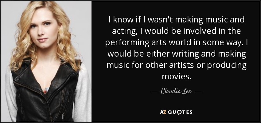 I know if I wasn't making music and acting, I would be involved in the performing arts world in some way. I would be either writing and making music for other artists or producing movies. - Claudia Lee