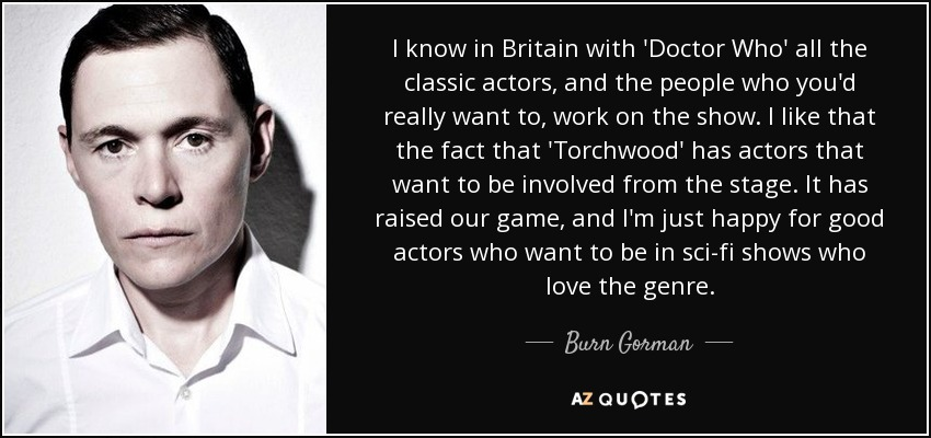 I know in Britain with 'Doctor Who' all the classic actors, and the people who you'd really want to, work on the show. I like that the fact that 'Torchwood' has actors that want to be involved from the stage. It has raised our game, and I'm just happy for good actors who want to be in sci-fi shows who love the genre. - Burn Gorman