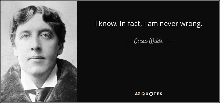 I know. In fact, I am never wrong. - Oscar Wilde