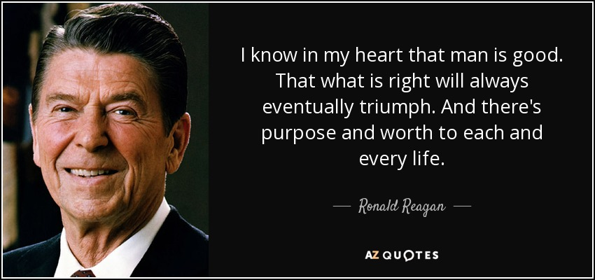 I know in my heart that man is good. That what is right will always eventually triumph. And there's purpose and worth to each and every life. - Ronald Reagan