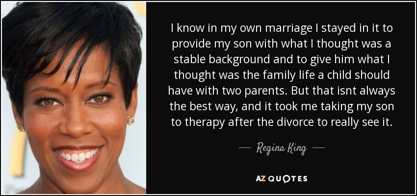 I know in my own marriage I stayed in it to provide my son with what I thought was a stable background and to give him what I thought was the family life a child should have with two parents. But that isnt always the best way, and it took me taking my son to therapy after the divorce to really see it. - Regina King