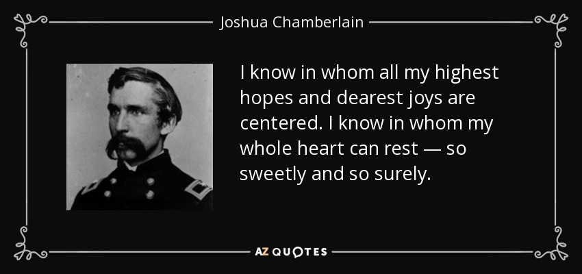 I know in whom all my highest hopes and dearest joys are centered. I know in whom my whole heart can rest — so sweetly and so surely. - Joshua Chamberlain
