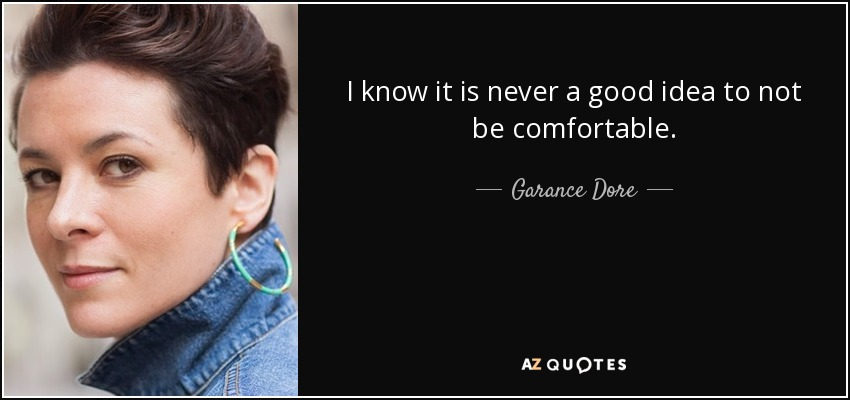 I know it is never a good idea to not be comfortable. - Garance Dore