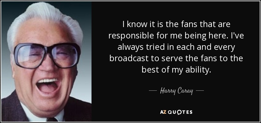 I know it is the fans that are responsible for me being here. I've always tried in each and every broadcast to serve the fans to the best of my ability. - Harry Caray