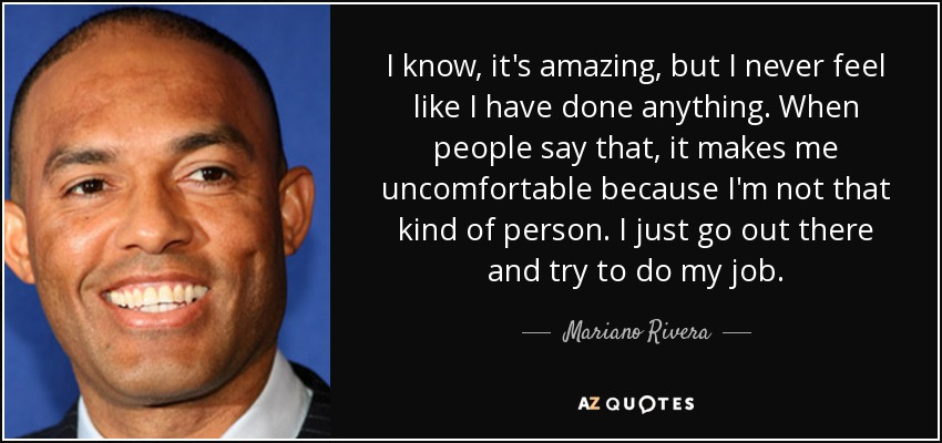 I know, it's amazing, but I never feel like I have done anything. When people say that, it makes me uncomfortable because I'm not that kind of person. I just go out there and try to do my job. - Mariano Rivera