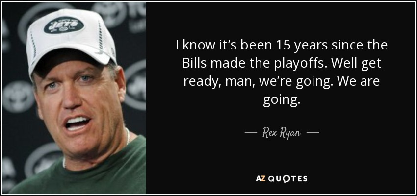 I know it's been 15 years since the Bills made the playoffs. Well get ready, man, we're going. We are going. - Rex Ryan