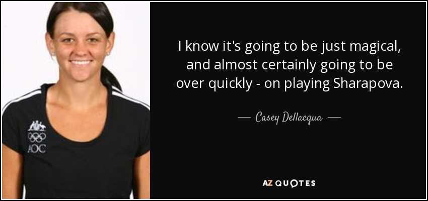 I know it's going to be just magical, and almost certainly going to be over quickly - on playing Sharapova. - Casey Dellacqua