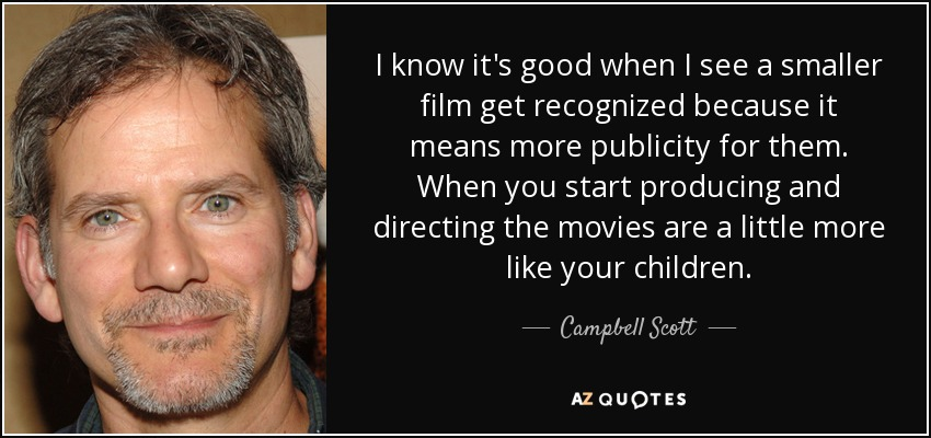 I know it's good when I see a smaller film get recognized because it means more publicity for them. When you start producing and directing the movies are a little more like your children. - Campbell Scott