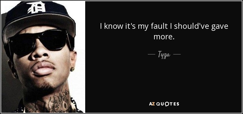 I know it's my fault I should've gave more. - Tyga