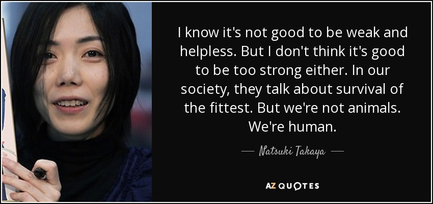 I know it's not good to be weak and helpless. But I don't think it's good to be too strong either. In our society, they talk about survival of the fittest. But we're not animals. We're human. - Natsuki Takaya