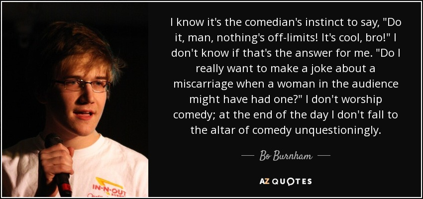 I know it's the comedian's instinct to say,