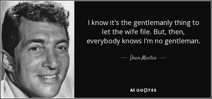 I know it's the gentlemanly thing to let the wife file. But, then, everybody knows I'm no gentleman. - Dean Martin