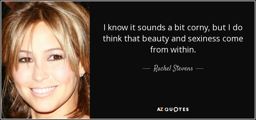 I know it sounds a bit corny, but I do think that beauty and sexiness come from within. - Rachel Stevens