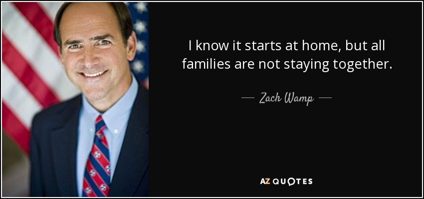 I know it starts at home, but all families are not staying together. - Zach Wamp