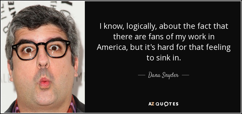 I know, logically, about the fact that there are fans of my work in America, but it's hard for that feeling to sink in. - Dana Snyder