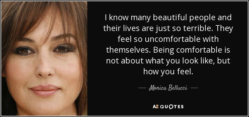 I know many beautiful people and their lives are just so terrible. They feel so uncomfortable with themselves. Being comfortable is not about what you look like, but how you feel. - Monica Bellucci