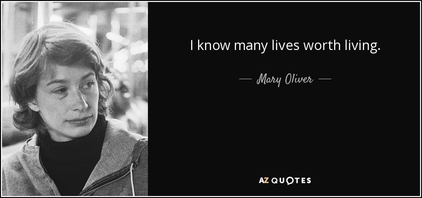 I know many lives worth living. - Mary Oliver