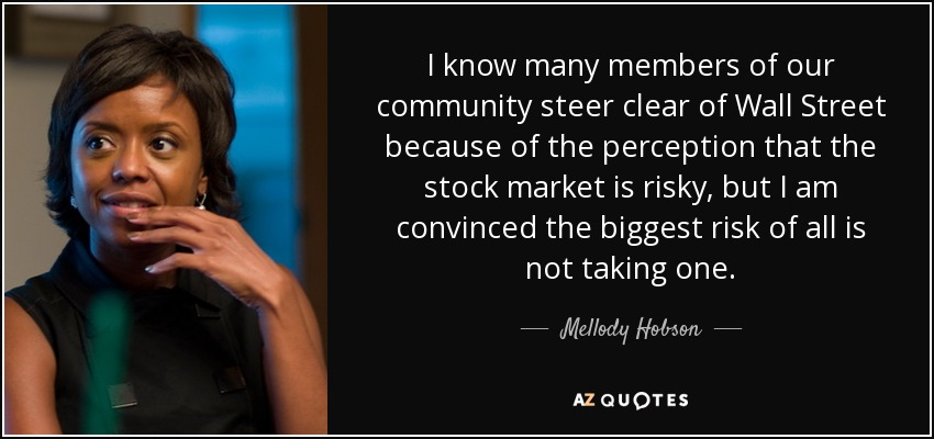 I know many members of our community steer clear of Wall Street because of the perception that the stock market is risky, but I am convinced the biggest risk of all is not taking one. - Mellody Hobson