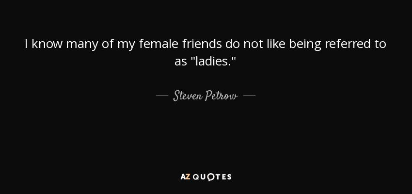I know many of my female friends do not like being referred to as