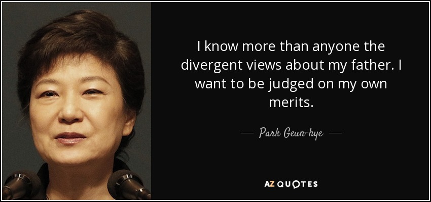I know more than anyone the divergent views about my father. I want to be judged on my own merits. - Park Geun-hye