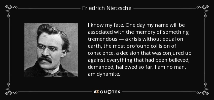 I know my fate. One day my name will be associated with the memory of something tremendous — a crisis without equal on earth, the most profound collision of conscience, a decision that was conjured up against everything that had been believed, demanded, hallowed so far. I am no man, I am dynamite. - Friedrich Nietzsche