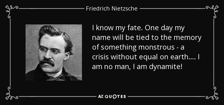 I know my fate. One day my name will be tied to the memory of something monstrous - a crisis without equal on earth.... I am no man, I am dynamite! - Friedrich Nietzsche